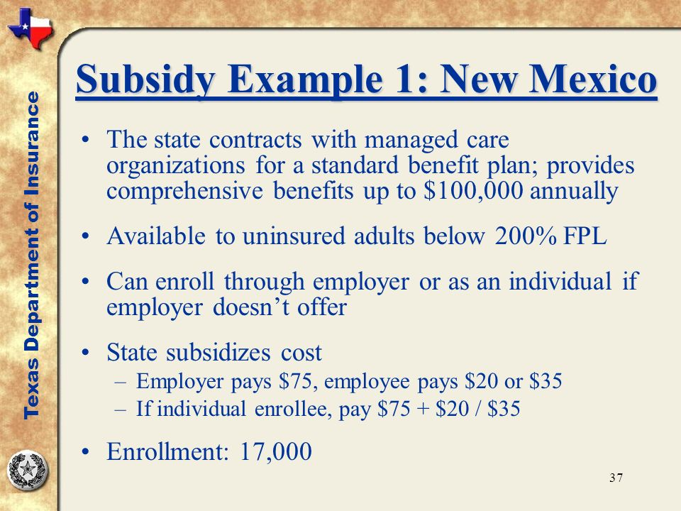 37 Subsidy Example 1: New Mexico The state contracts with managed care organizations for a standard benefit plan; provides comprehensive benefits up to $100,000 annually Available to uninsured adults below 200% FPL Can enroll through employer or as an individual if employer doesnt offer State subsidizes cost –Employer pays $75, employee pays $20 or $35 –If individual enrollee, pay $75 + $20 / $35 Enrollment: 17,000 Texas Department of Insurance