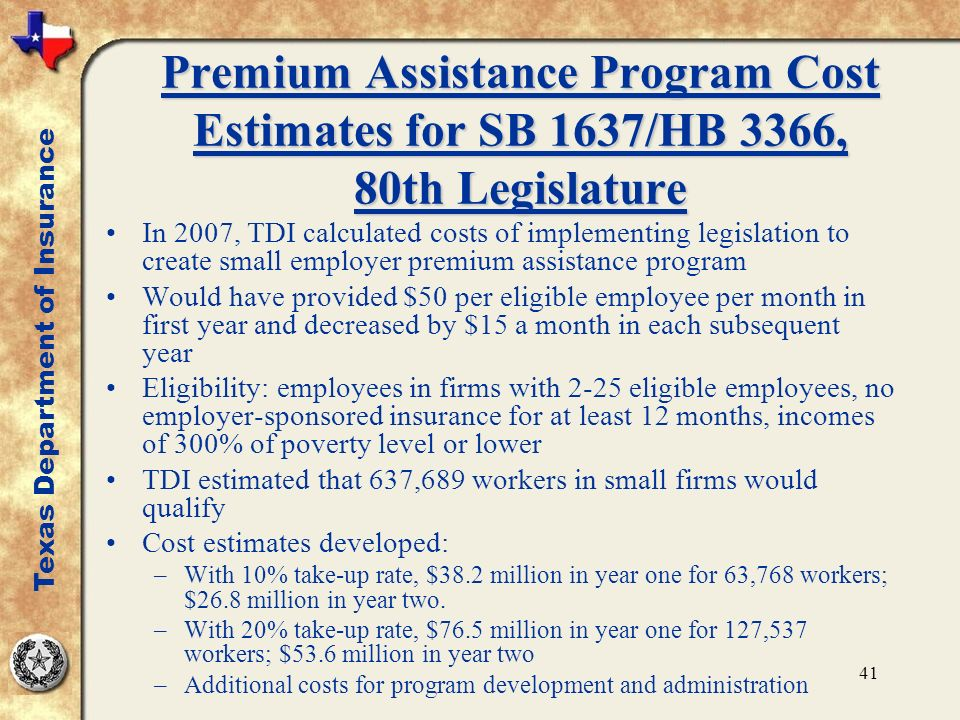 41 Premium Assistance Program Cost Estimates for SB 1637/HB 3366, 80th Legislature In 2007, TDI calculated costs of implementing legislation to create small employer premium assistance program Would have provided $50 per eligible employee per month in first year and decreased by $15 a month in each subsequent year Eligibility: employees in firms with 2-25 eligible employees, no employer-sponsored insurance for at least 12 months, incomes of 300% of poverty level or lower TDI estimated that 637,689 workers in small firms would qualify Cost estimates developed: –With 10% take-up rate, $38.2 million in year one for 63,768 workers; $26.8 million in year two.