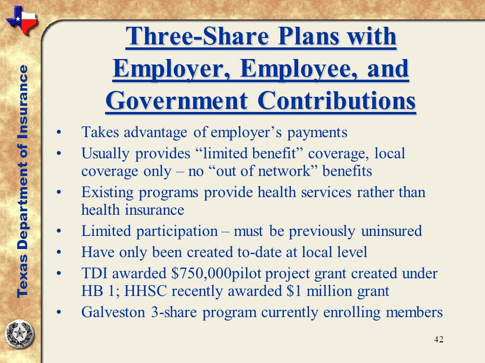 42 Three-Share Plans with Employer, Employee, and Government Contributions Takes advantage of employers payments Usually provides limited benefit coverage, local coverage only – no out of network benefits Existing programs provide health services rather than health insurance Limited participation – must be previously uninsured Have only been created to-date at local level TDI awarded $750,000pilot project grant created under HB 1; HHSC recently awarded $1 million grant Galveston 3-share program currently enrolling members Texas Department of Insurance