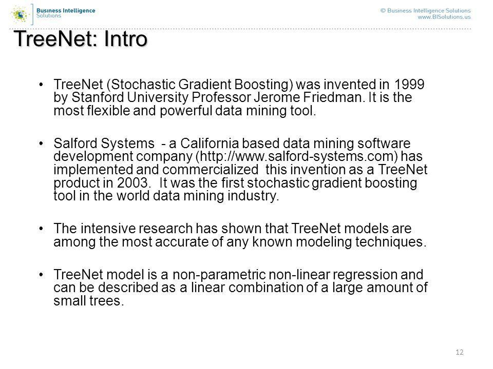 12 TreeNet: Intro TreeNet (Stochastic Gradient Boosting) was invented in 1999 by Stanford University Professor Jerome Friedman.