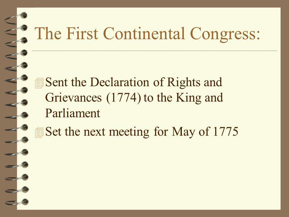 The First Continental Congress: 4 Sent the Declaration of Rights and Grievances (1774) to the King and Parliament 4 Set the next meeting for May of 1775