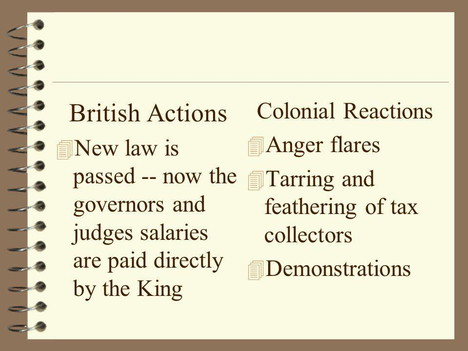 British Actions 4 New law is passed -- now the governors and judges salaries are paid directly by the King Colonial Reactions 4 Anger flares 4 Tarring and feathering of tax collectors 4 Demonstrations