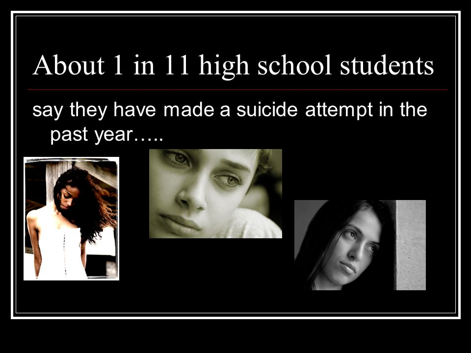 About 1 in 11 high school students say they have made a suicide attempt in the past year…..