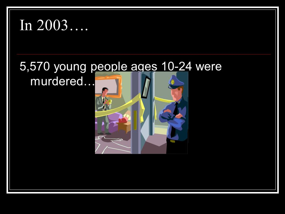 In 2003…. 5,570 young people ages 10-24 were murdered…