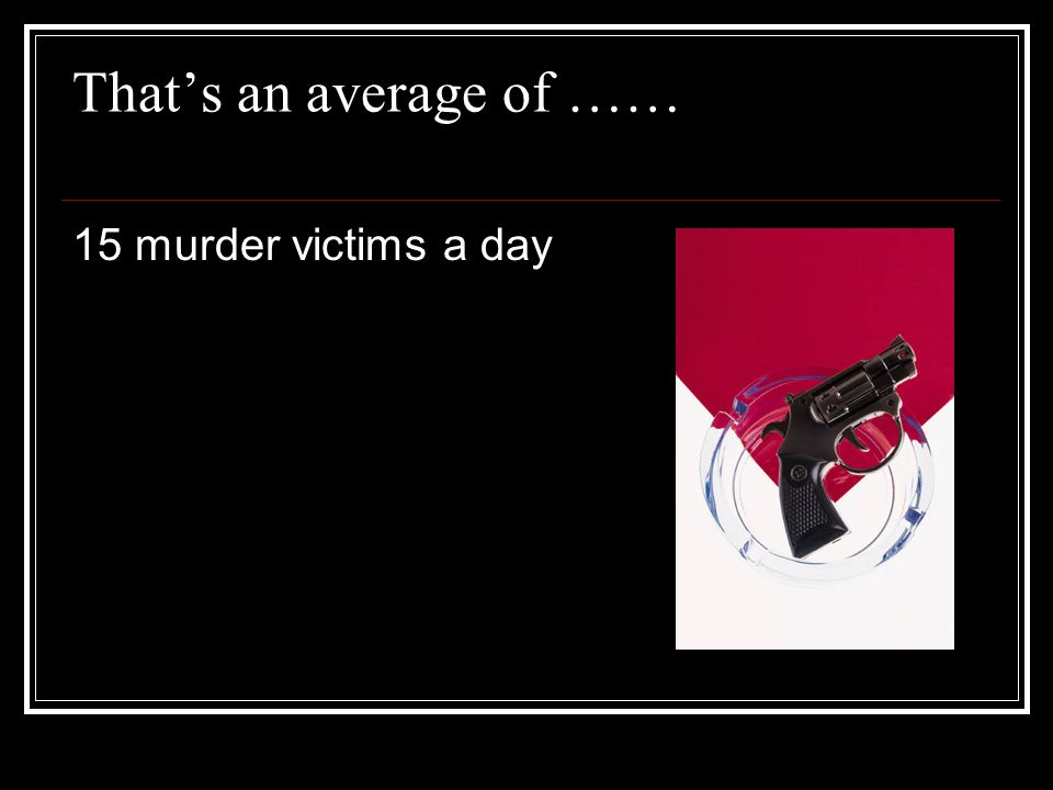 Thats an average of …… 15 murder victims a day