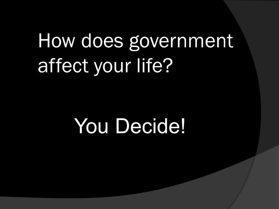 How does government affect your life You Decide!