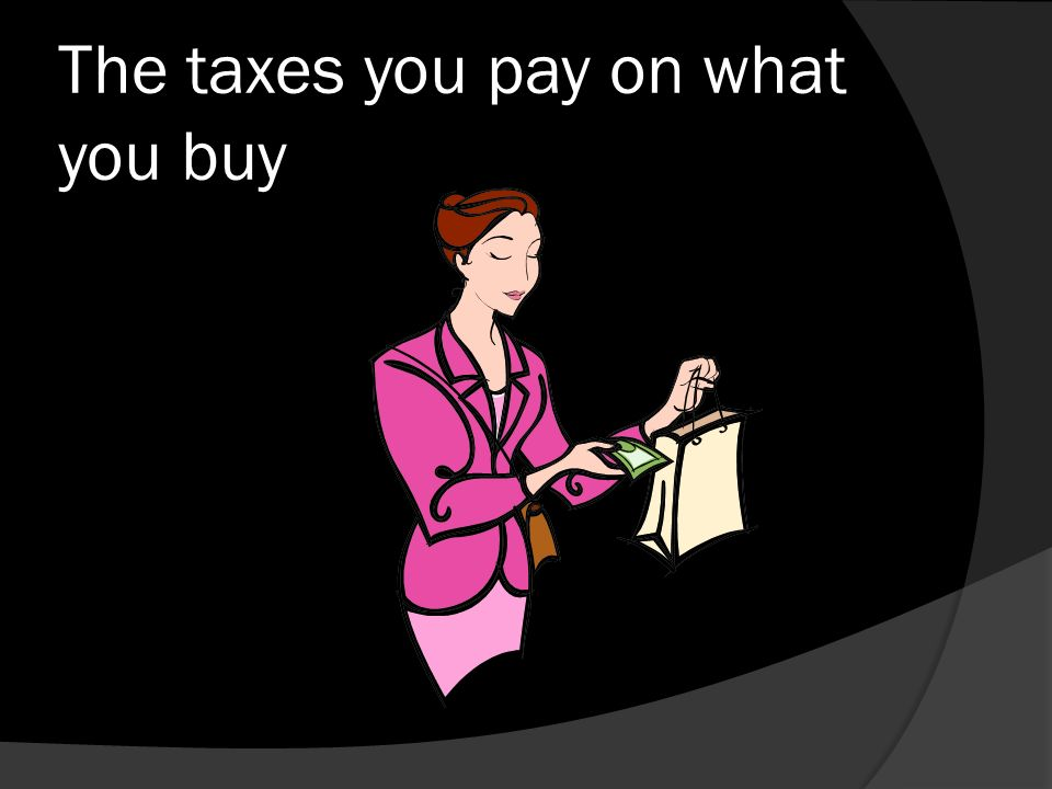 The taxes you pay on what you buy
