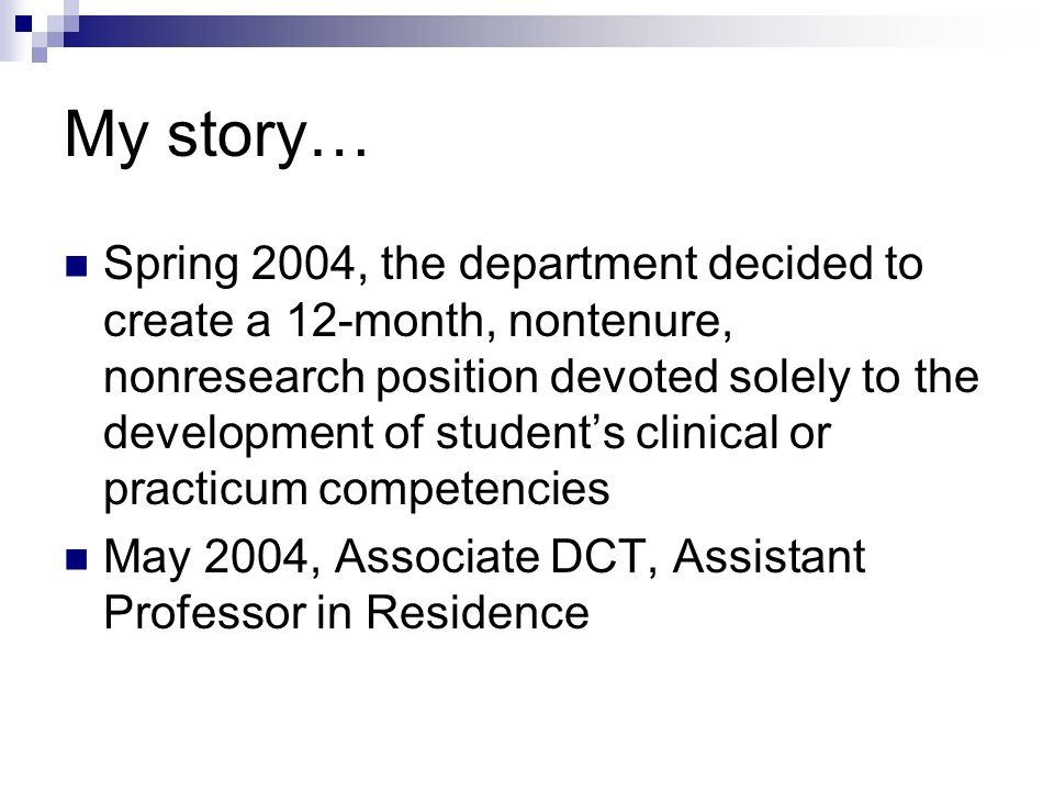 My story… Spring 2004, the department decided to create a 12-month, nontenure, nonresearch position devoted solely to the development of students clinical or practicum competencies May 2004, Associate DCT, Assistant Professor in Residence
