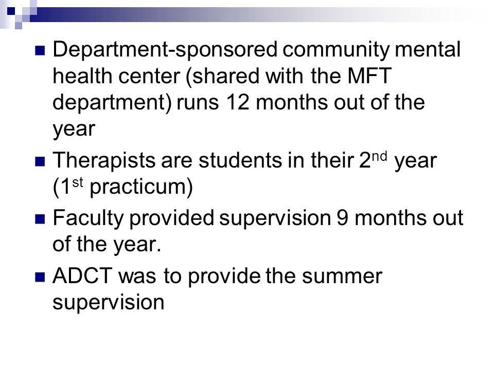 Department-sponsored community mental health center (shared with the MFT department) runs 12 months out of the year Therapists are students in their 2 nd year (1 st practicum) Faculty provided supervision 9 months out of the year.