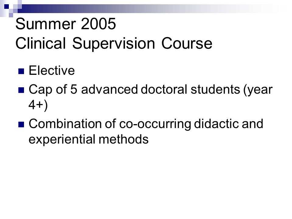 Summer 2005 Clinical Supervision Course Elective Cap of 5 advanced doctoral students (year 4+) Combination of co-occurring didactic and experiential methods