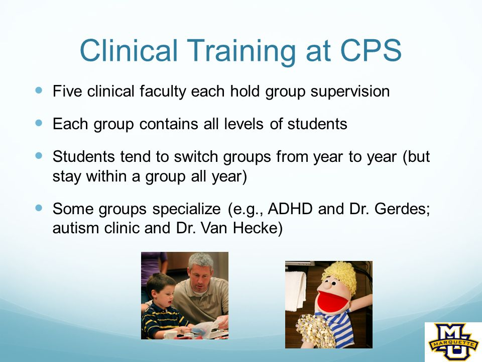 Clinical Training at CPS Five clinical faculty each hold group supervision Each group contains all levels of students Students tend to switch groups from year to year (but stay within a group all year) Some groups specialize (e.g., ADHD and Dr.