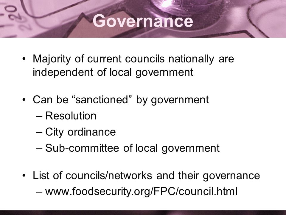 Governance Majority of current councils nationally are independent of local government Can be sanctioned by government –Resolution –City ordinance –Sub-committee of local government List of councils/networks and their governance –www.foodsecurity.org/FPC/council.html