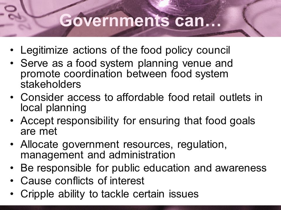 Governments can… Legitimize actions of the food policy council Serve as a food system planning venue and promote coordination between food system stakeholders Consider access to affordable food retail outlets in local planning Accept responsibility for ensuring that food goals are met Allocate government resources, regulation, management and administration Be responsible for public education and awareness Cause conflicts of interest Cripple ability to tackle certain issues
