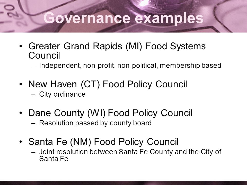 Governance examples Greater Grand Rapids (MI) Food Systems Council –Independent, non-profit, non-political, membership based New Haven (CT) Food Policy Council –City ordinance Dane County (WI) Food Policy Council –Resolution passed by county board Santa Fe (NM) Food Policy Council –Joint resolution between Santa Fe County and the City of Santa Fe
