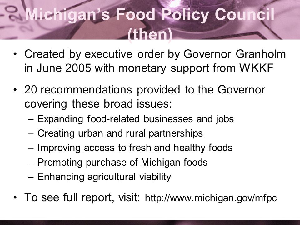 Michigans Food Policy Council (then) Created by executive order by Governor Granholm in June 2005 with monetary support from WKKF 20 recommendations provided to the Governor covering these broad issues: –Expanding food-related businesses and jobs –Creating urban and rural partnerships –Improving access to fresh and healthy foods –Promoting purchase of Michigan foods –Enhancing agricultural viability To see full report, visit: http://www.michigan.gov/mfpc