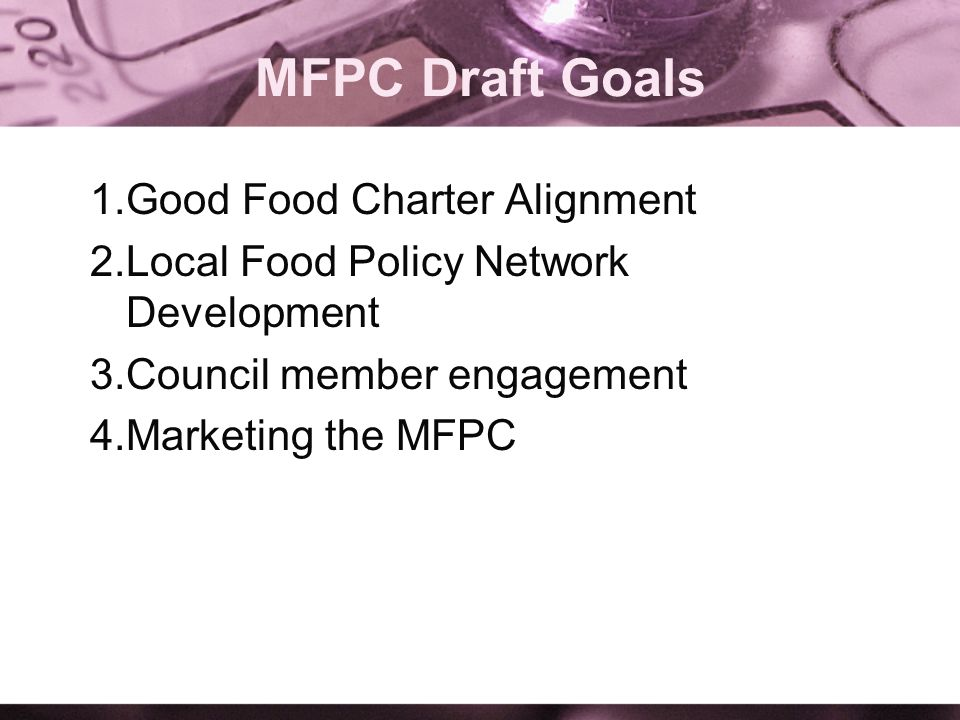 1.Good Food Charter Alignment 2.Local Food Policy Network Development 3.Council member engagement 4.Marketing the MFPC MFPC Draft Goals