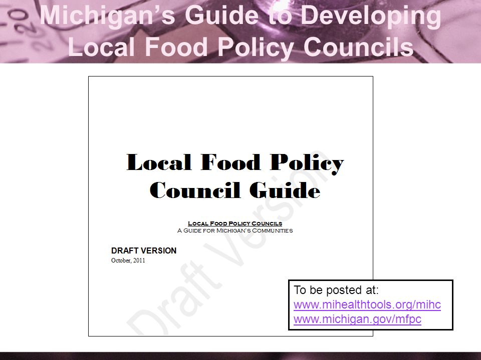 Michigans Guide to Developing Local Food Policy Councils To be posted at: www.mihealthtools.org/mihc www.michigan.gov/mfpc