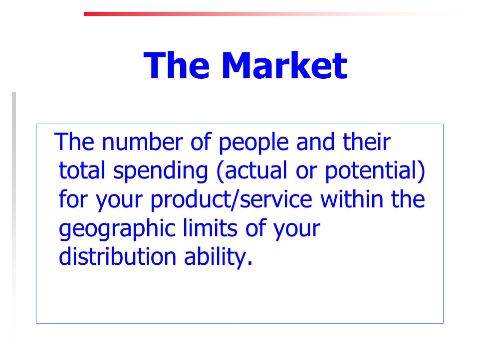 The Market The number of people and their total spending (actual or potential) for your product/service within the geographic limits of your distribution ability.