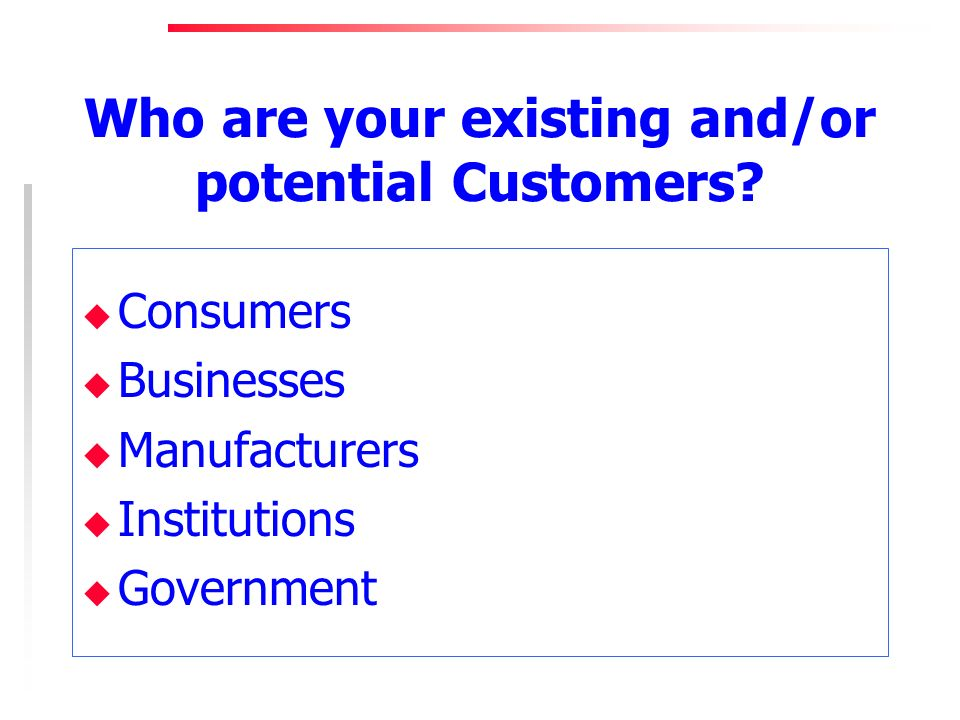 Who are your existing and/or potential Customers.
