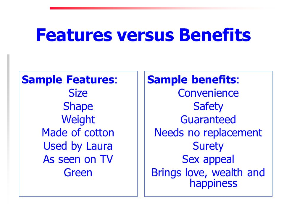 Features versus Benefits Sample Features: Size Shape Weight Made of cotton Used by Laura As seen on TV Green Sample benefits: Convenience Safety Guaranteed Needs no replacement Surety Sex appeal Brings love, wealth and happiness
