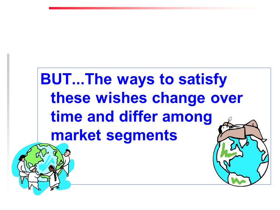 BUT...The ways to satisfy these wishes change over time and differ among market segments