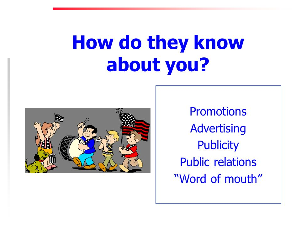 How do they know about you Promotions Advertising Publicity Public relations Word of mouth