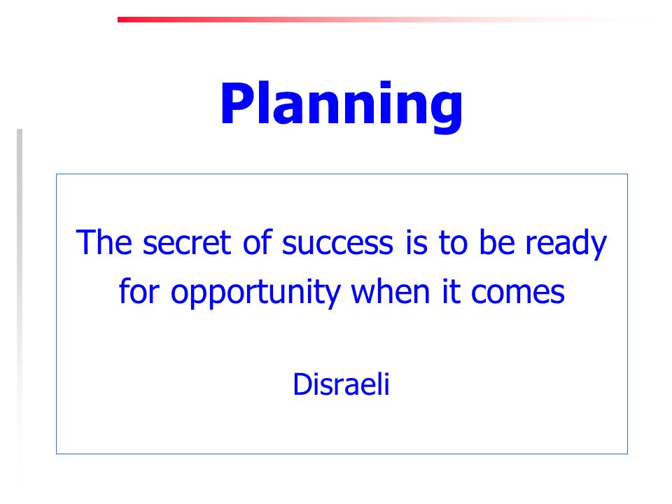 Planning The secret of success is to be ready for opportunity when it comes Disraeli
