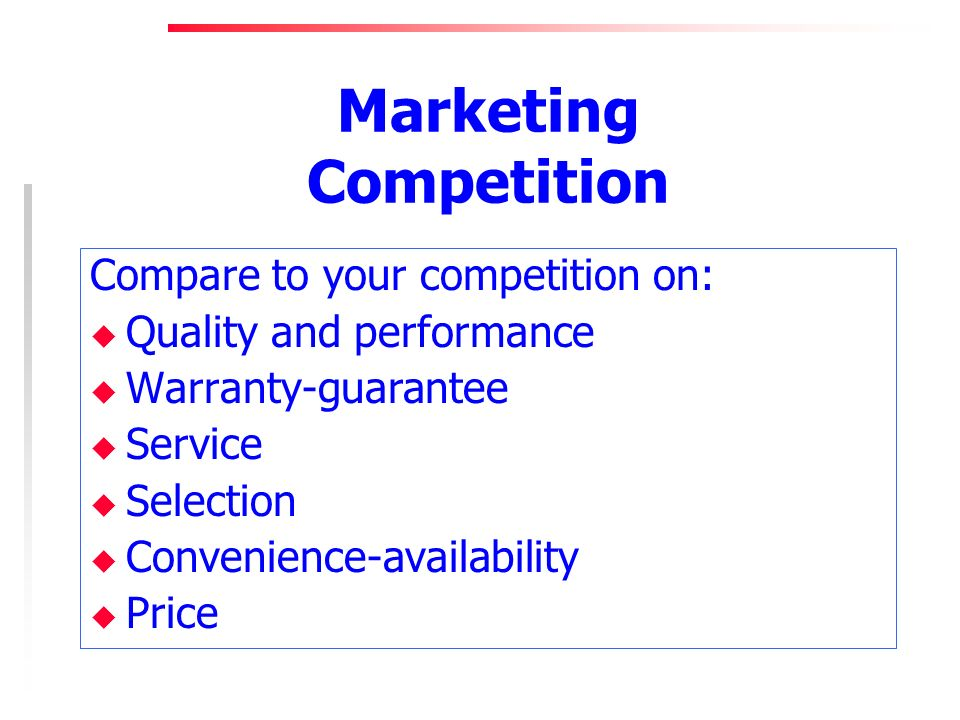 Marketing Competition Compare to your competition on: u Quality and performance u Warranty-guarantee u Service u Selection u Convenience-availability u Price