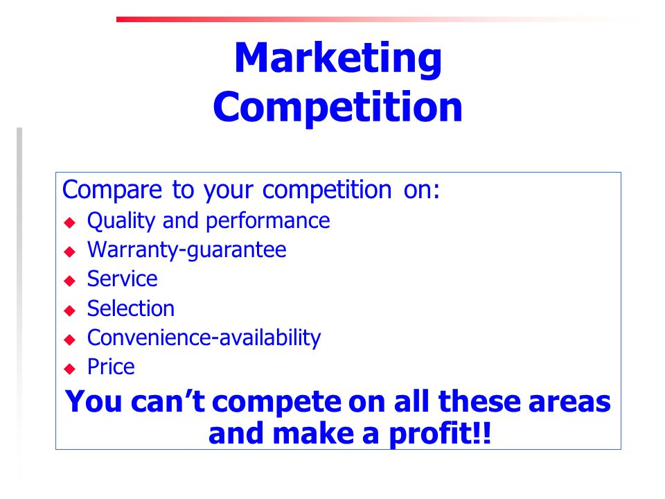 Marketing Competition Compare to your competition on: u Quality and performance u Warranty-guarantee u Service u Selection u Convenience-availability u Price You cant compete on all these areas and make a profit!!