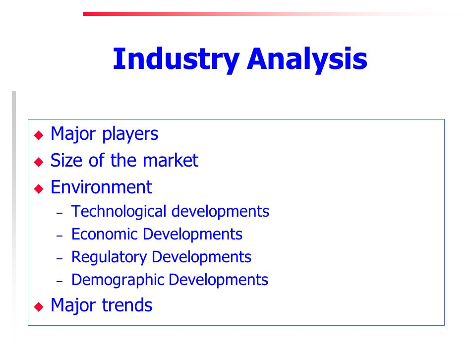 Industry Analysis u Major players u Size of the market u Environment – Technological developments – Economic Developments – Regulatory Developments – Demographic Developments u Major trends