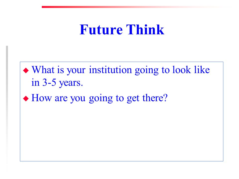Future Think u What is your institution going to look like in 3-5 years.