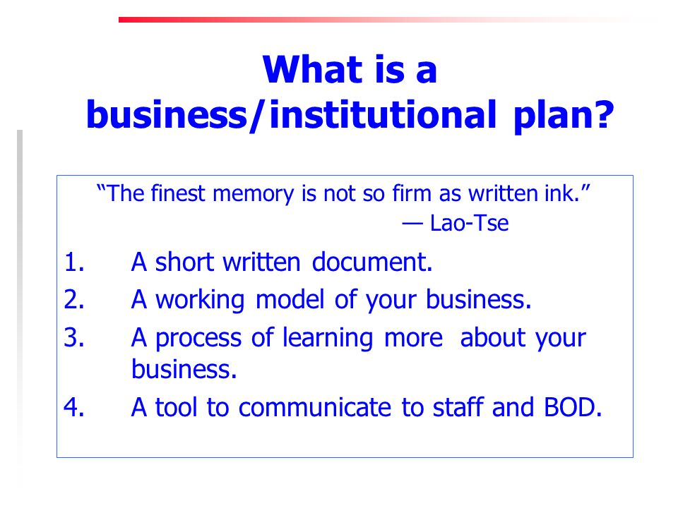 What is a business/institutional plan. The finest memory is not so firm as written ink.