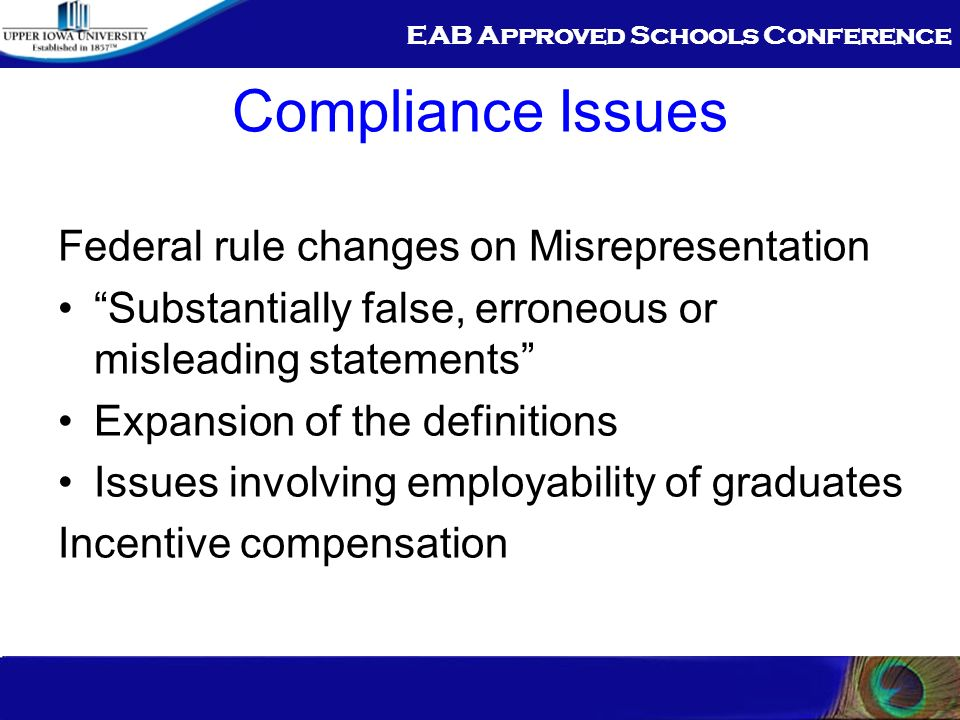 EAB Approved Schools Conference Compliance Issues Federal rule changes on Misrepresentation Substantially false, erroneous or misleading statements Expansion of the definitions Issues involving employability of graduates Incentive compensation