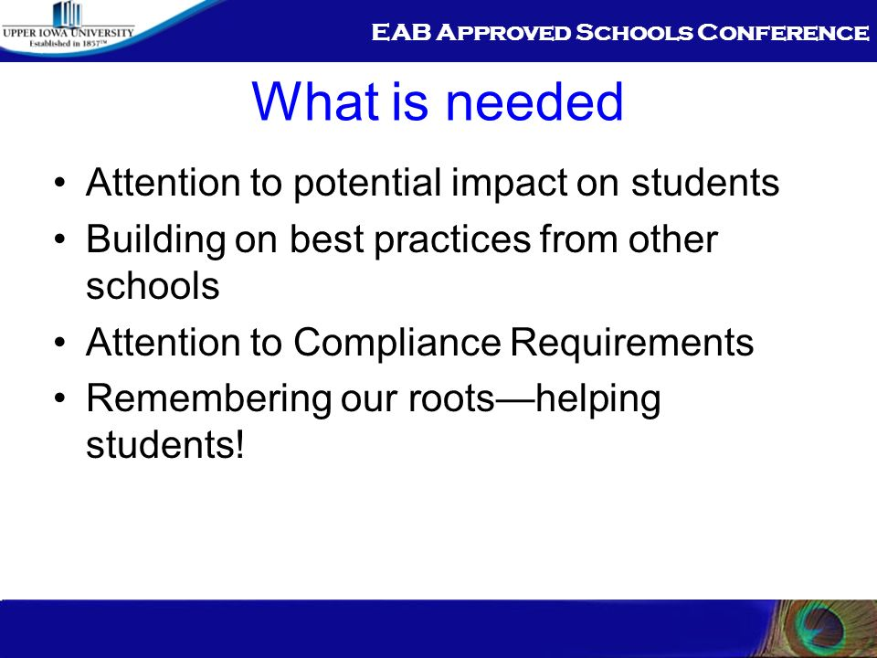 EAB Approved Schools Conference What is needed Attention to potential impact on students Building on best practices from other schools Attention to Compliance Requirements Remembering our rootshelping students!