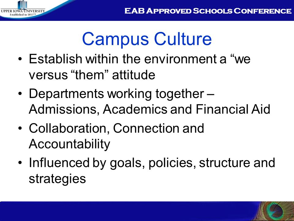 EAB Approved Schools Conference Campus Culture Establish within the environment a we versus them attitude Departments working together – Admissions, Academics and Financial Aid Collaboration, Connection and Accountability Influenced by goals, policies, structure and strategies