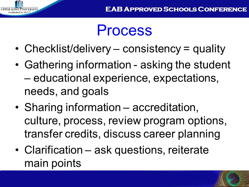 EAB Approved Schools Conference Process Checklist/delivery – consistency = quality Gathering information - asking the student – educational experience, expectations, needs, and goals Sharing information – accreditation, culture, process, review program options, transfer credits, discuss career planning Clarification – ask questions, reiterate main points