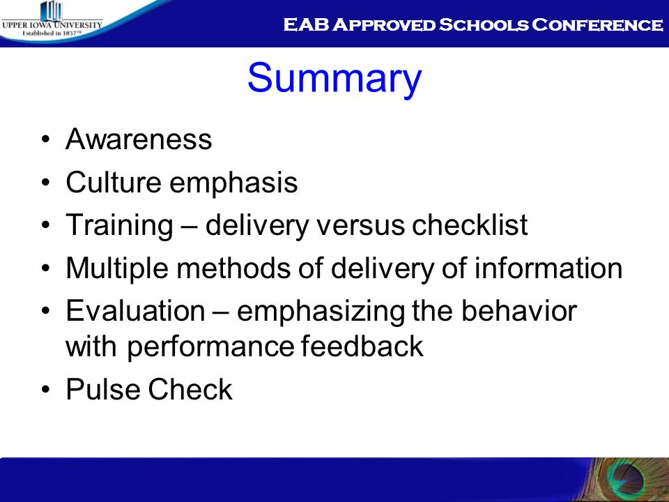 EAB Approved Schools Conference Summary Awareness Culture emphasis Training – delivery versus checklist Multiple methods of delivery of information Evaluation – emphasizing the behavior with performance feedback Pulse Check