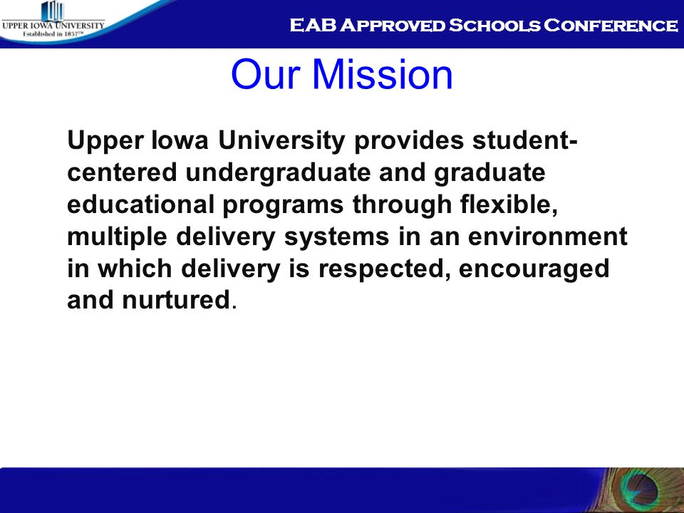 EAB Approved Schools Conference Our Mission Upper Iowa University provides student- centered undergraduate and graduate educational programs through flexible, multiple delivery systems in an environment in which delivery is respected, encouraged and nurtured.