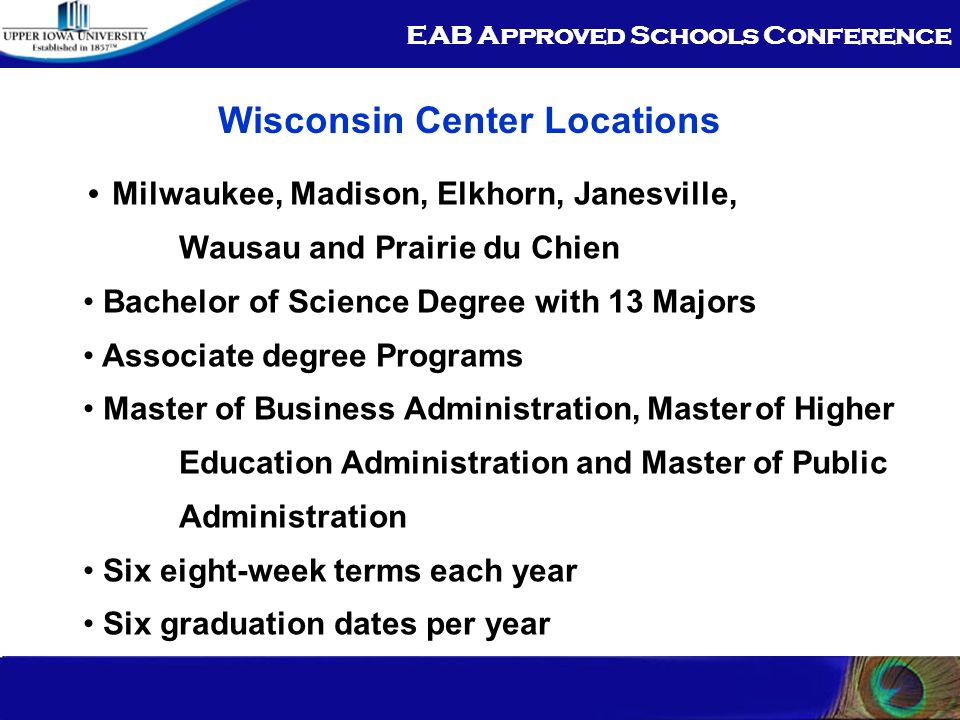 EAB Approved Schools Conference Wisconsin Center Locations Milwaukee, Madison, Elkhorn, Janesville, Wausau and Prairie du Chien Bachelor of Science Degree with 13 Majors Associate degree Programs Master of Business Administration, Masterof Higher Education Administration and Master of Public Administration Six eight-week terms each year Six graduation dates per year