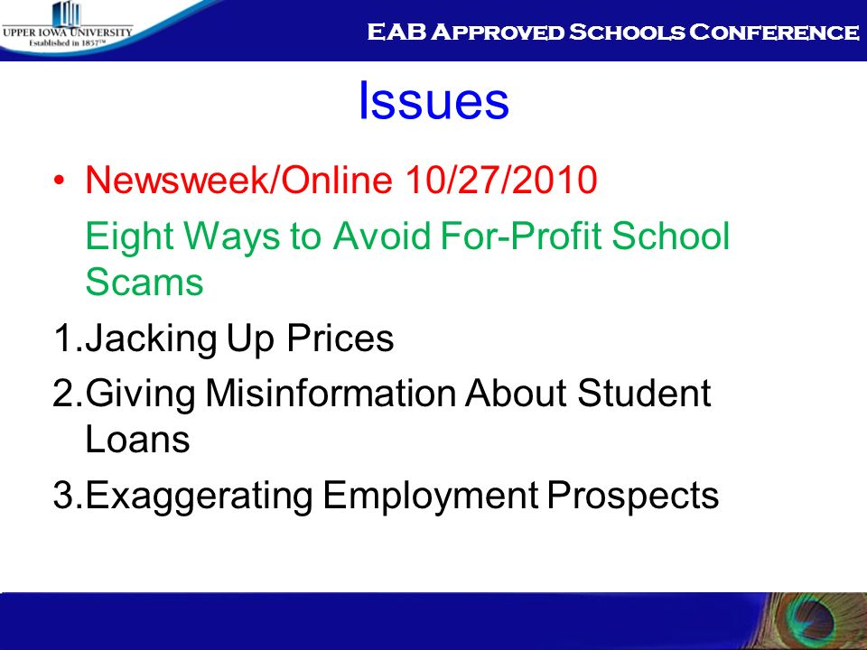 EAB Approved Schools Conference Issues Newsweek/Online 10/27/2010 Eight Ways to Avoid For-Profit School Scams 1.Jacking Up Prices 2.Giving Misinformation About Student Loans 3.Exaggerating Employment Prospects