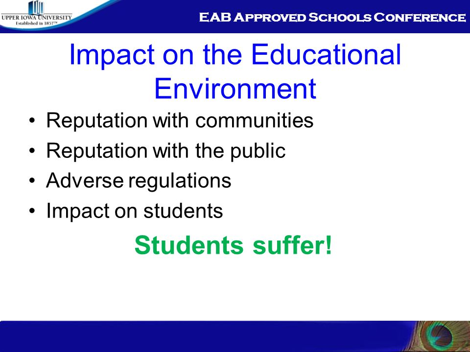 EAB Approved Schools Conference Impact on the Educational Environment Reputation with communities Reputation with the public Adverse regulations Impact on students Students suffer!