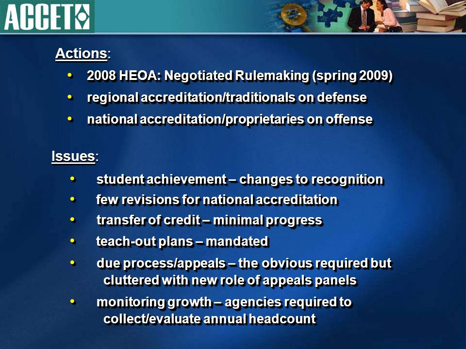 2008 HEOA: Negotiated Rulemaking (spring 2009) 2008 HEOA: Negotiated Rulemaking (spring 2009) regional accreditation/traditionals on defense regional accreditation/traditionals on defense national accreditation/proprietaries on offense national accreditation/proprietaries on offense 2008 HEOA: Negotiated Rulemaking (spring 2009) 2008 HEOA: Negotiated Rulemaking (spring 2009) regional accreditation/traditionals on defense regional accreditation/traditionals on defense national accreditation/proprietaries on offense national accreditation/proprietaries on offense Actions: Issues: student achievement – changes to recognition student achievement – changes to recognition few revisions for national accreditation few revisions for national accreditation transfer of credit – minimal progress transfer of credit – minimal progress teach-out plans – mandated teach-out plans – mandated due process/appeals – the obvious required but cluttered with new role of appeals panels due process/appeals – the obvious required but cluttered with new role of appeals panels monitoring growth – agencies required to collect/evaluate annual headcount monitoring growth – agencies required to collect/evaluate annual headcount student achievement – changes to recognition student achievement – changes to recognition few revisions for national accreditation few revisions for national accreditation transfer of credit – minimal progress transfer of credit – minimal progress teach-out plans – mandated teach-out plans – mandated due process/appeals – the obvious required but cluttered with new role of appeals panels due process/appeals – the obvious required but cluttered with new role of appeals panels monitoring growth – agencies required to collect/evaluate annual headcount monitoring growth – agencies required to collect/evaluate annual headcount