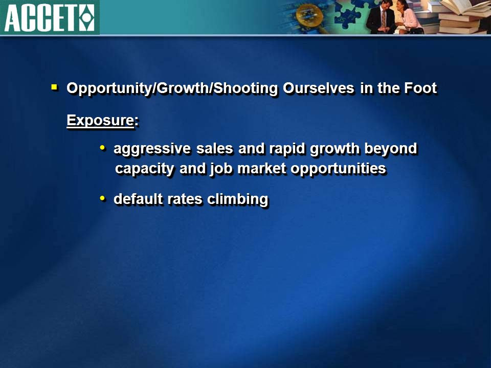 Opportunity/Growth/Shooting Ourselves in the Foot Opportunity/Growth/Shooting Ourselves in the Foot Exposure: Exposure: aggressive sales and rapid growth beyond capacity and job market opportunities aggressive sales and rapid growth beyond capacity and job market opportunities default rates climbing default rates climbing Opportunity/Growth/Shooting Ourselves in the Foot Opportunity/Growth/Shooting Ourselves in the Foot Exposure: Exposure: aggressive sales and rapid growth beyond capacity and job market opportunities aggressive sales and rapid growth beyond capacity and job market opportunities default rates climbing default rates climbing