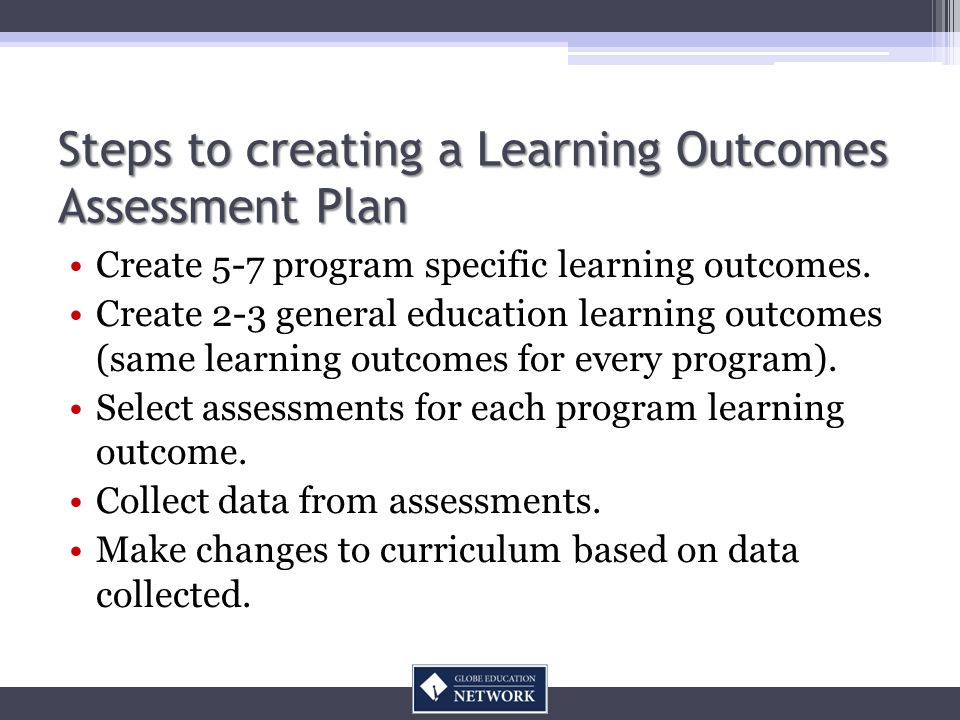 Steps to creating a Learning Outcomes Assessment Plan Create 5-7 program specific learning outcomes.