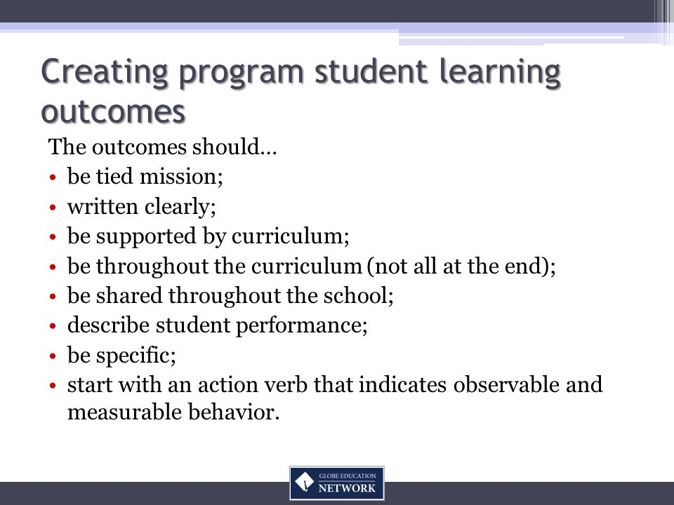 Creating program student learning outcomes The outcomes should… be tied mission; written clearly; be supported by curriculum; be throughout the curriculum (not all at the end); be shared throughout the school; describe student performance; be specific; start with an action verb that indicates observable and measurable behavior.