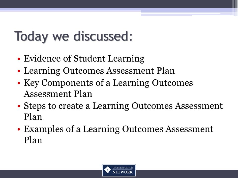 Today we discussed: Evidence of Student Learning Learning Outcomes Assessment Plan Key Components of a Learning Outcomes Assessment Plan Steps to create a Learning Outcomes Assessment Plan Examples of a Learning Outcomes Assessment Plan