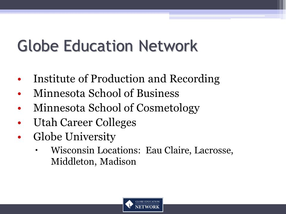 Institute of Production and Recording Minnesota School of Business Minnesota School of Cosmetology Utah Career Colleges Globe University Wisconsin Locations: Eau Claire, Lacrosse, Middleton, Madison