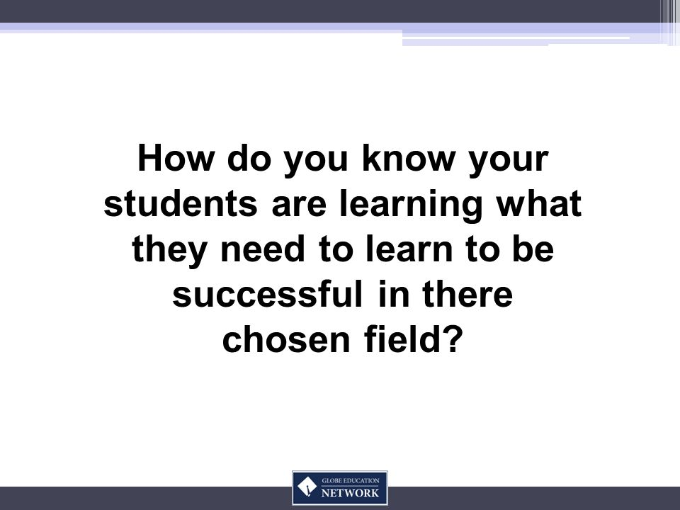 How do you know your students are learning what they need to learn to be successful in there chosen field