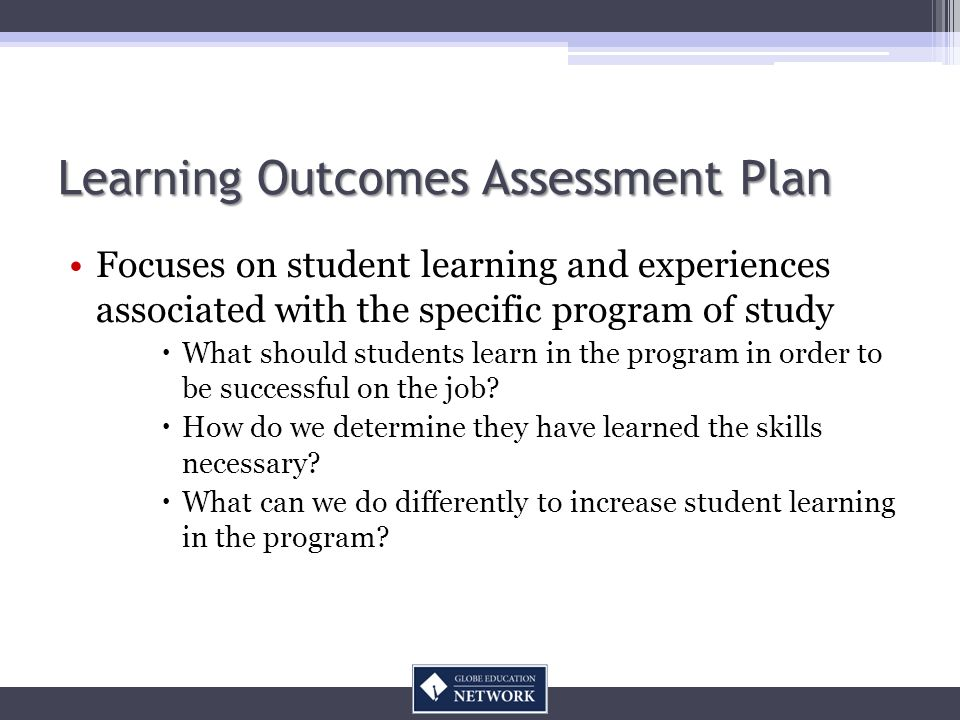Learning Outcomes Assessment Plan Focuses on student learning and experiences associated with the specific program of study What should students learn in the program in order to be successful on the job.