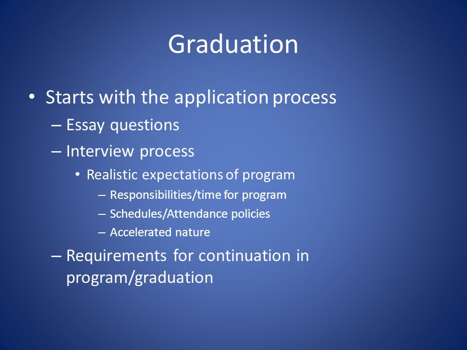 Graduation Starts with the application process – Essay questions – Interview process Realistic expectations of program – Responsibilities/time for program – Schedules/Attendance policies – Accelerated nature – Requirements for continuation in program/graduation